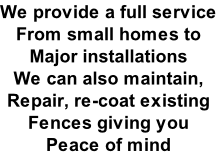 We provide a full service From small homes to  Major installations  We can also maintain,  Repair, re-coat existing  Fences giving you  Peace of mind